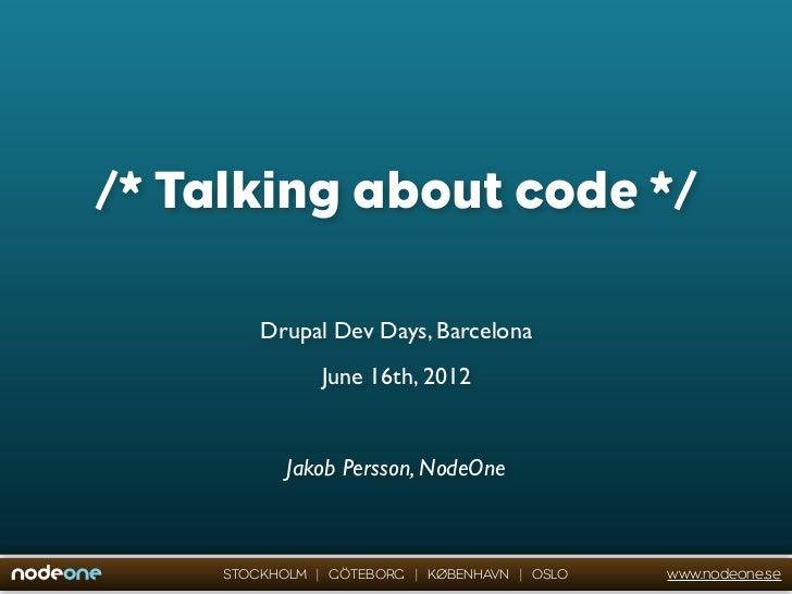/* Talking about code */         Drupal Dev Days, Barcelona                June 16th, 2012            Jakob Persson, NodeO...