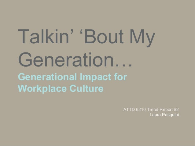 Talkin' 'Bout My Generation… Generational Impact for Workplace Culture ATTD 6210 Trend Report #2 Laura Pasquini