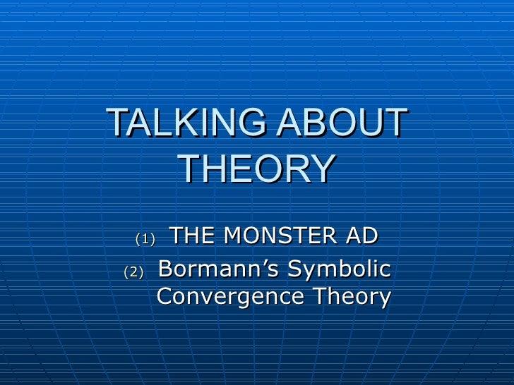TALKING ABOUT THEORY <ul><li>THE MONSTER AD </li></ul><ul><li>Bormann's Symbolic Convergence Theory </li></ul>