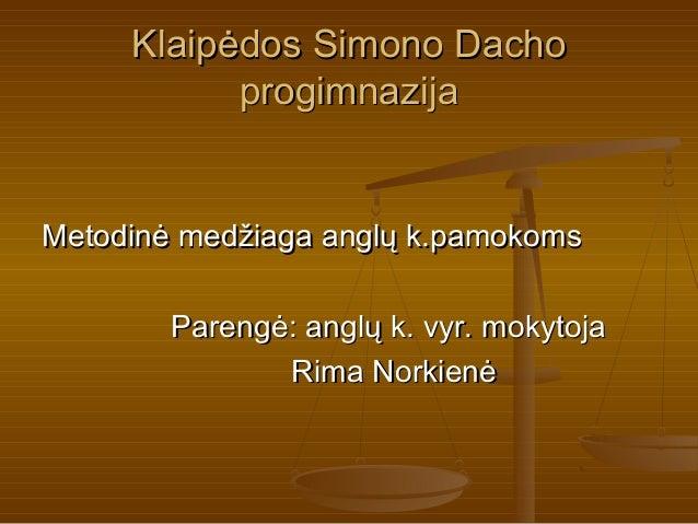 Klaipėdos Simono Dacho           progimnazijaMetodinė medžiaga anglų k.pamokoms        Parengė: anglų k. vyr. mokytoja    ...