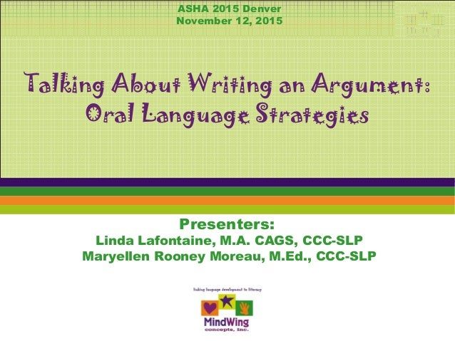 Presenters: Linda Lafontaine, M.A. CAGS, CCC-SLP Maryellen Rooney Moreau, M.Ed., CCC-SLP Talking About Writing an Argument...
