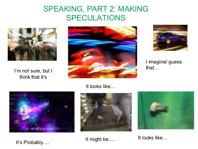 SPEAKING, PART 2: MAKING  SPECULATIONS  I'm not sure, but I  think that it's  It looks like…  I imagine/ guess  that…  It'...