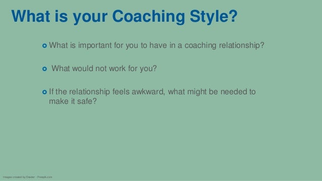 What is your Coaching Style?  What is important for you to have in a coaching relationship?  What would not work for you...