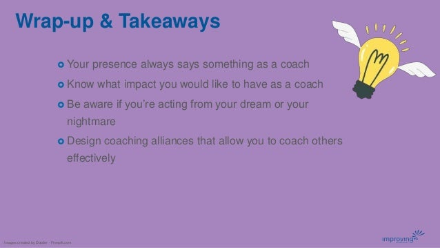 Wrap-up & Takeaways  Your presence always says something as a coach  Know what impact you would like to have as a coach ...