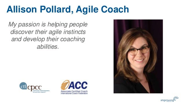 My passion is helping people discover their agile instincts and develop their coaching abilities. Allison Pollard, Agile C...