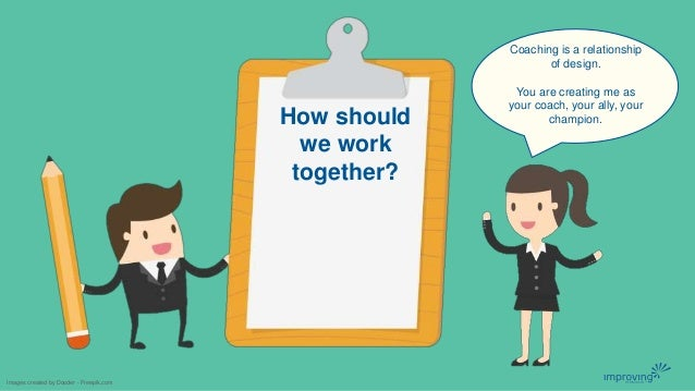 How should we work together? Images created by Dooder - Freepik.com Coaching is a relationship of design. You are creating...