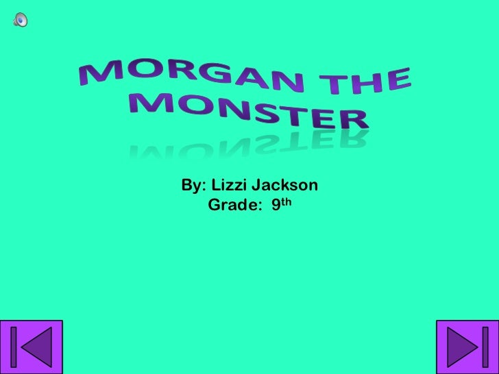 Morgan the Monster<br />By: Lizzi Jackson<br />Grade:  9th<br />
