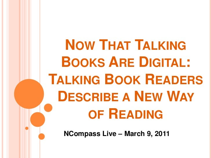 Now That Talking Books Are Digital: Talking Book Readers Describe a New Way of Reading<br />NCompass Live – March 9, 2011<...