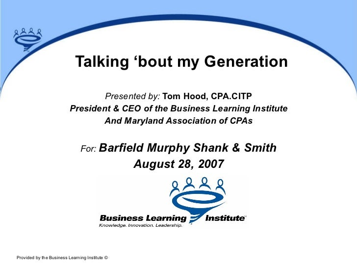 Talking 'bout my Generation Presented by:  Tom Hood, CPA.CITP President & CEO of the Business Learning Institute And Maryl...