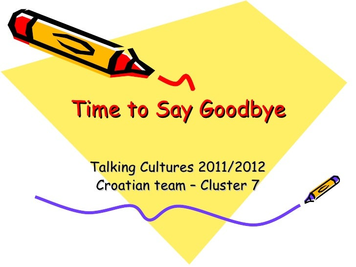 Time to Say Goodbye Talking Cultures 2011/2012  Croatian team – Cluster 7