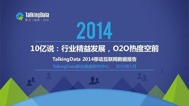 Copyright 2014 TalkingData Ltd., All Rights Reserved TalkingData移动数据研究中心 2015年1月 10亿说:行业精益发展,O2O热度空前 TalkingData 2014移动互联网...