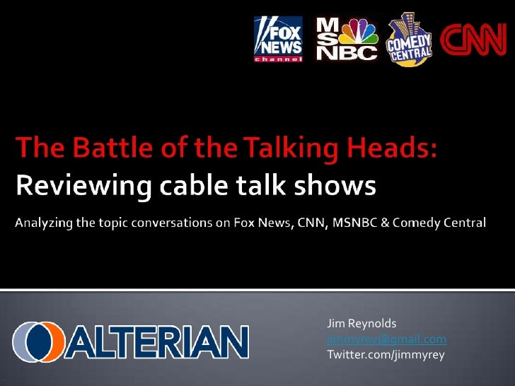 The Battle of the Talking Heads:Reviewing cable talk shows<br />Analyzing the topic conversations onFox News, CNN, MSNBC &...