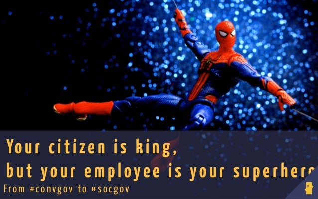 Yo ur citizen is king , but your employee is your superhero From # con vgov to #socgov