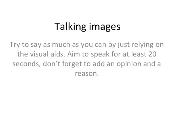 Talking images Try to say as much as you can by just relying on the visual aids. Aim to speak for at least 20 seconds, don...