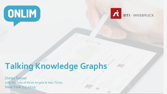 Talking Knowledge Graphs Dieter Fensel with the help of Kevin Angele & Ioan Toma New York 7.5.2019