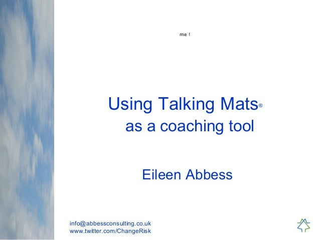 info@abbessconsulting.co.uk www.twitter.com/ChangeRisk Using Talking Mats® as a coaching tool Eileen Abbess me !