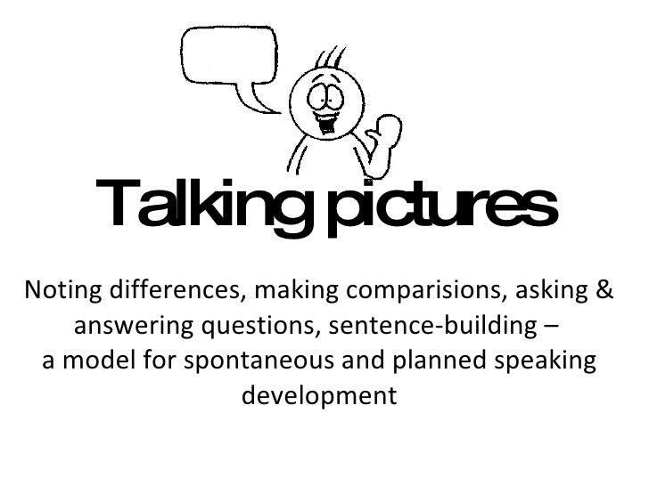 Talking pictures Noting differences, making comparisions, asking & answering questions, sentence-building –  a model for s...
