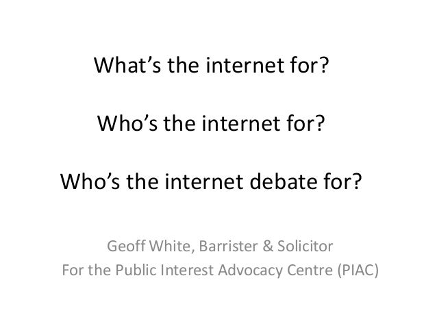 What's the internet for? Who's the internet for? Who's the internet debate for? Geoff White, Barrister & Solicitor For the...