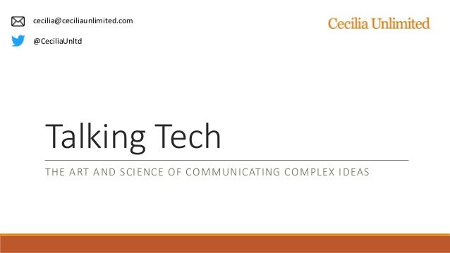 Talking Tech THE ART AND SCIENCE OF COMMUNICATING COMPLEX IDEAS cecilia@ceciliaunlimited.com @CeciliaUnltd