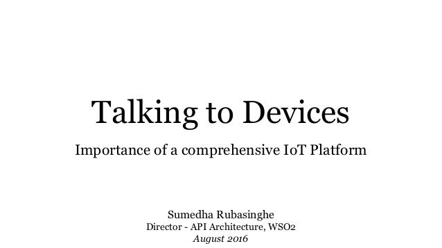 Talking to Devices Importance of a comprehensive IoT Platform Sumedha Rubasinghe Director - API Architecture, WSO2 August ...