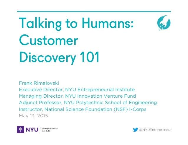 @NYUEntrepreneur Talking to Humans: Customer Discovery 101 Frank Rimalovski Executive Director, NYU Entrepreneurial Instit...