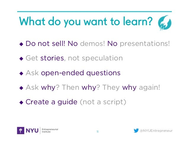 @NYUEntrepreneur What do you want to learn? u Do not sell! No demos! No presentations! u Get stories, not speculation ...