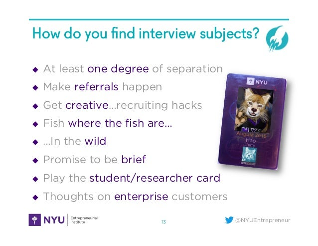 @NYUEntrepreneur How do you find interview subjects? u At least one degree of separation u Make referrals happen u Ge...