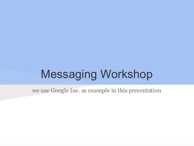 Messaging Workshop we use Google Inc. as example in this presentation