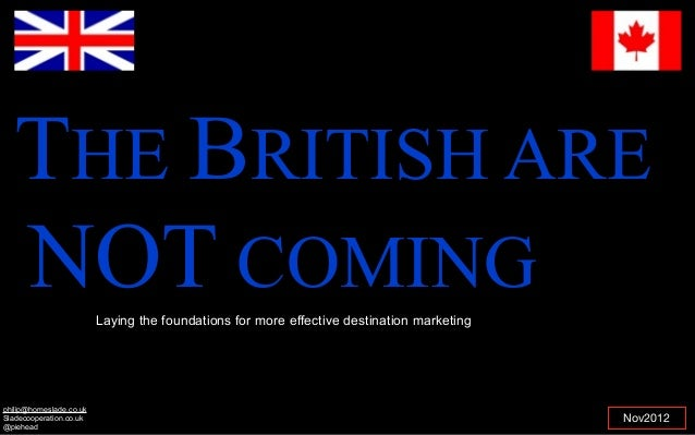 THE BRITISH ARENOT COMINGNov2012Laying the foundations for more effective destination marketingphilip@homeslade.co.ukSlade...