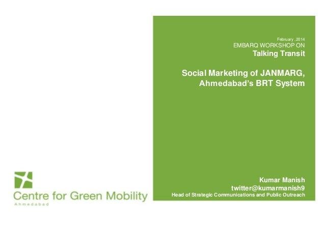 February ,2014  EMBARQ WORKSHOP ON  Talking Transit  Social Marketing of JANMARG, Ahmedabad's BRT System  Kumar Manish twi...