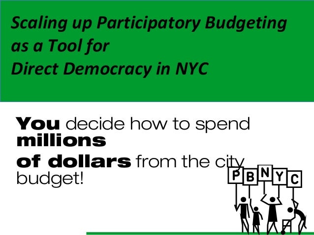 Scaling up Participatory Budgeting as a Tool for Direct Democracy in NYC You decide how to spend millions of dollars from ...
