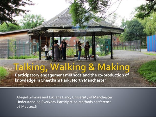 Participatory engagement methods and the co-production of knowledge in Cheetham Park, North Manchester Abigail Gilmore and...