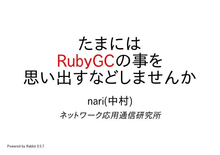 たまには            RubyGCの事を          思い出すなどしませんか                              nari(中村)                           ネットワーク応用通信研...