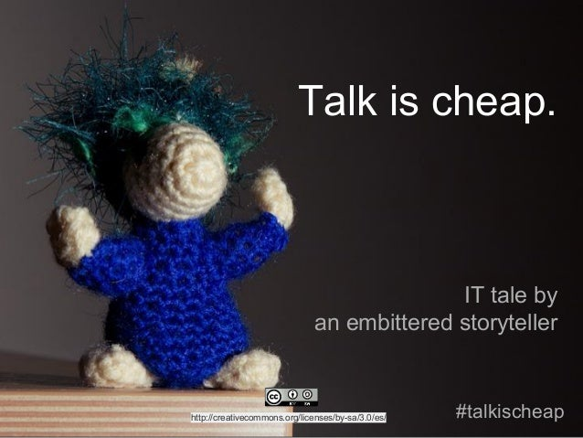 Talk is cheap. IT tale by an embittered storyteller #talkischeaphttp://creativecommons.org/licenses/by-sa/3.0/es/