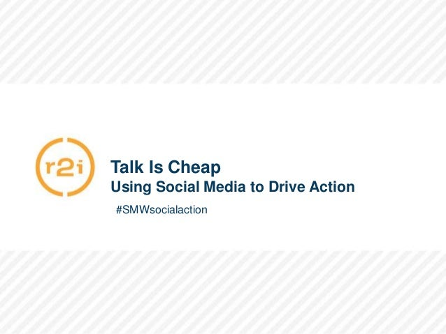 #SMWsocialaction                   Talk Is Cheap                   Using Social Media to Drive Action                   #S...