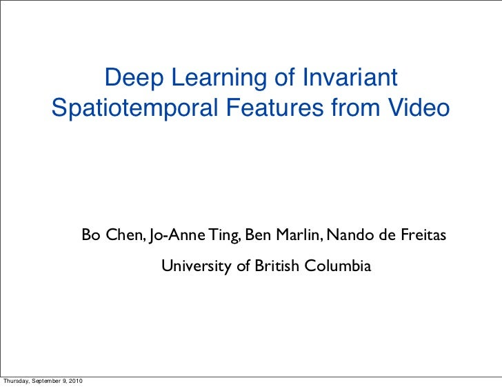 Deep Learning of Invariant                Spatiotemporal Features from Video                          Bo Chen, Jo-Anne Tin...