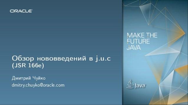 Обзор нововведений в j.u.c(JSR 166e)Дмитрий Чуйкоdmitry.chuyko@oracle.com