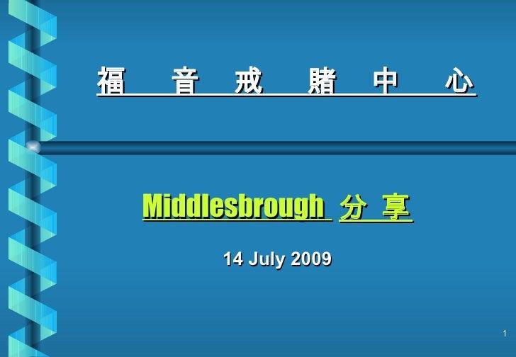 福    音    戒       賭     中   心        Middlesbrough 分 享          14 July 2009                                   1