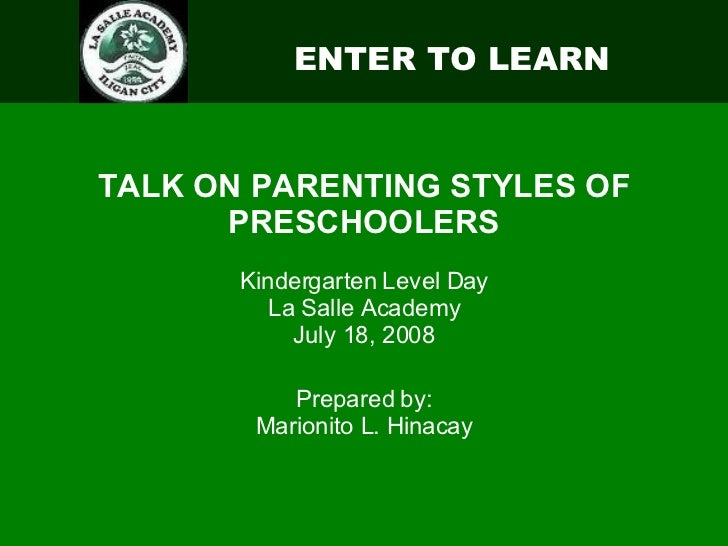 ENTER TO LEARN TALK ON PARENTING STYLES OF PRESCHOOLERS Kindergarten Level Day La Salle Academy July 18, 2008 Prepared by:...