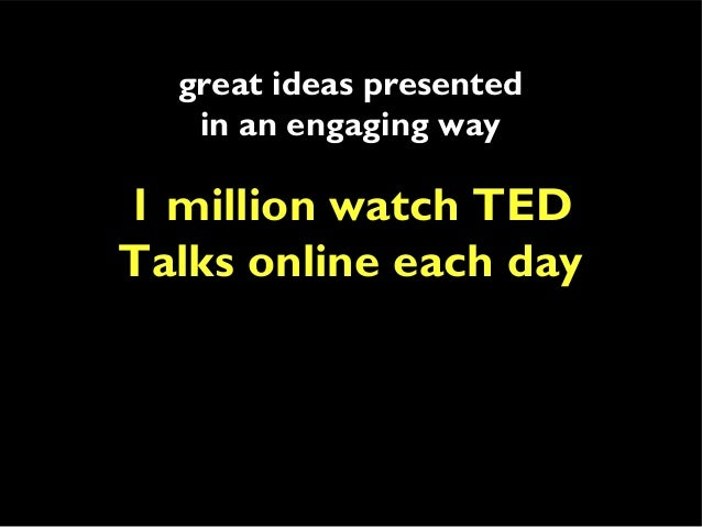 great ideas presented in an engaging way 1 million watch TED Talks online each day