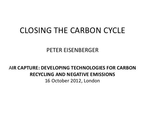 CLOSING THE CARBON CYCLE             PETER EISENBERGERAIR CAPTURE: DEVELOPING TECHNOLOGIES FOR CARBON        RECYCLING AND...