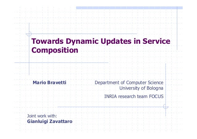 Mario Bravetti Department of Computer Science University of Bologna INRIA research team FOCUS Towards Dynamic Updates in S...