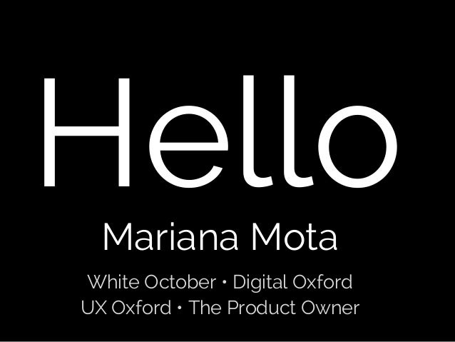 Hello Mariana Mota  White October • Digital Oxford UX Oxford • The Product Owner