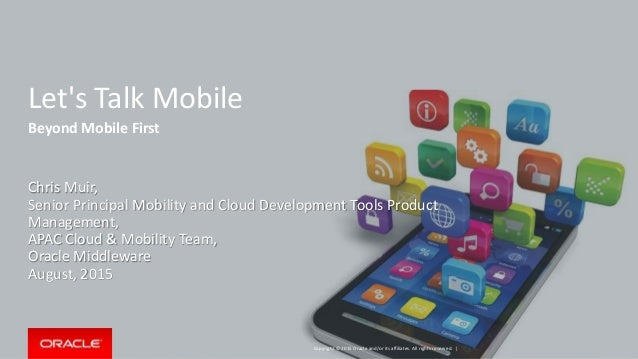 Copyright © 2015 Oracle and/or its affiliates. All rights reserved. | Let's Talk Mobile Beyond Mobile First Chris Muir, Se...