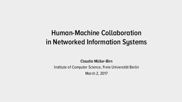 Claudia Müller-Birn Institute of Computer Science, Freie Universität Berlin March 2, 2017 Human-Machine Collaboration 