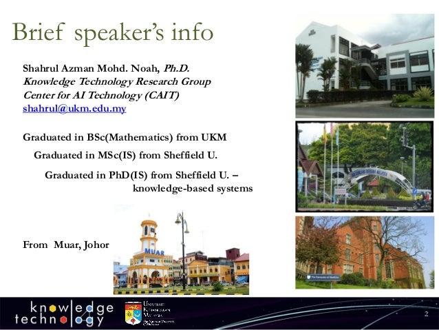 Brief speaker's info  2  Shahrul Azman Mohd. Noah, Ph.D.  Knowledge Technology Research Group  Center for AI Technology (C...