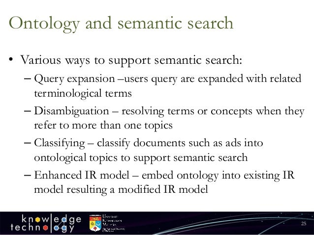 Ontology and semantic search  •Various ways to support semantic search:  –Query expansion –users query are expanded with r...