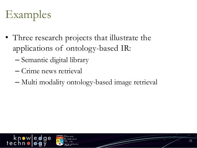 Examples  •Three research projects that illustrate the applications of ontology-based IR:  –Semantic digital library  –Cri...