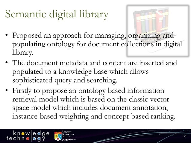 Semantic digital library  •Proposed an approach for managing, organizing and populating ontology for document collections ...