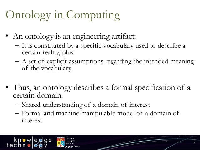 Ontology in Computing  •An ontology is an engineering artifact:  –It is constituted by a specific vocabulary used to descr...